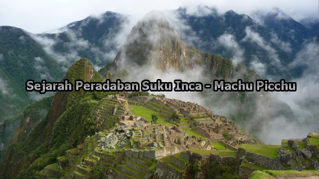 Sejarah Peradaban Suku Inca – Machu Picchu Yang Hilang